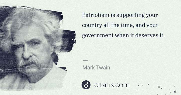 Mark Twain: Patriotism is supporting your country all the time, and ... | Citatis