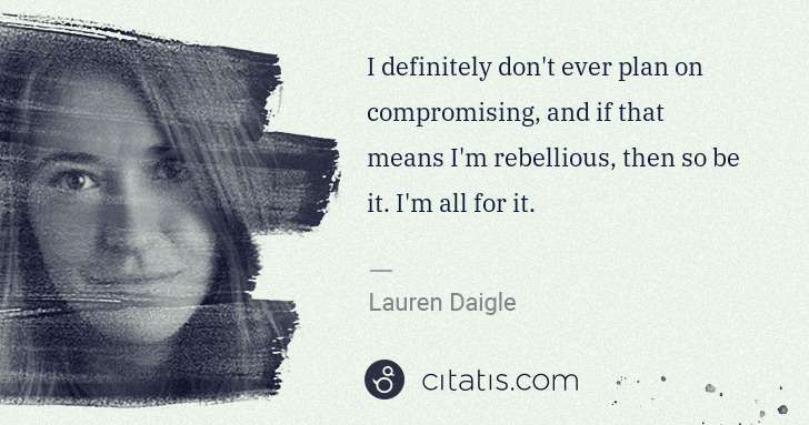 Lauren Daigle: I definitely don't ever plan on compromising, and if that ... | Citatis