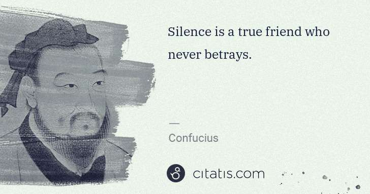 Confucius: Silence is a true friend who never betrays. | Citatis
