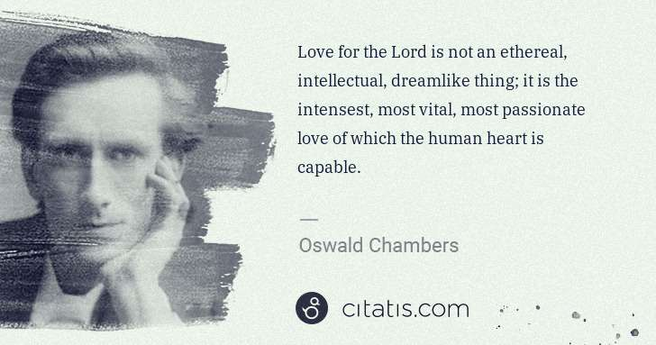 Oswald Chambers: Love for the Lord is not an ethereal, intellectual, ... | Citatis